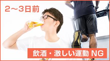 2~3日前から激しい運動、飲酒は避ける